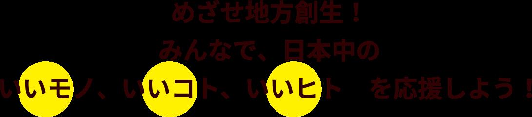 めざせ地方創生!みんなで日本中のいいモノ、いいコト、いいヒトを応援しよう!